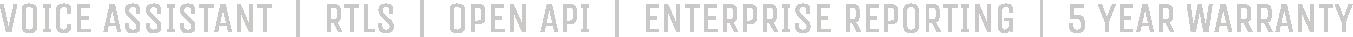 VOICE ASSIST, RTLS, OPEN API, ENTERPRISE REPORTING, 5 YEAR WARRANTY